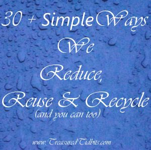 30 + Ways We Reduce, Reuse & Recycle