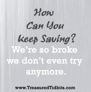 How Can You Keep Saving. We are so broke we don't even try anymore.