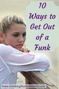10-Ways-to-Get-Out-of-a-Funk by Working Mom's Balance